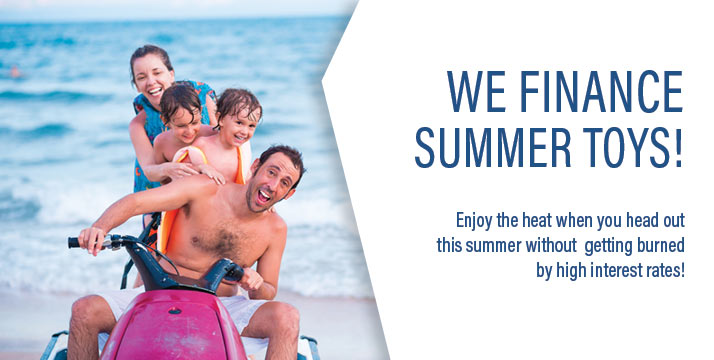 We finance summer toys! Enjoy the heat when you head out this summer without getting burned by high interest rates!