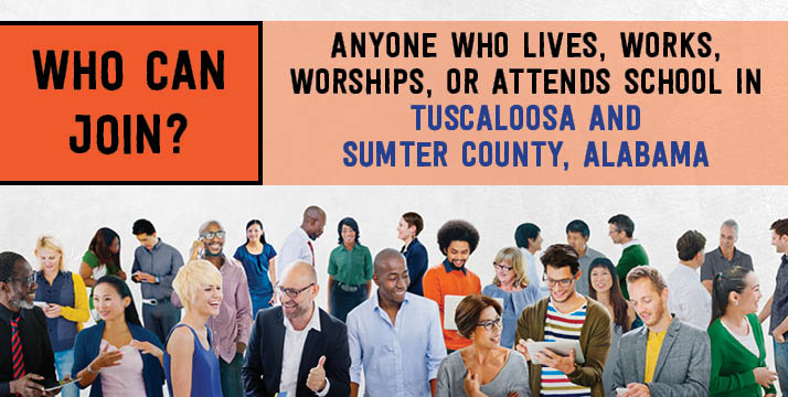 Who can join?  Anyone who lives, works, worships, or attends school in Tuscaloosa and Sumter County, Alabama.